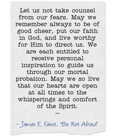 Let us not take counsel from our fears. May we remember always to be of good cheer, put our faith in God, and live worthy for Him to direct us. We are each entitled to receive personal inspiration to guide us through our mortal probation. May we so live that our hearts are open at all times to the whisperings and comfort of the Spirit. —