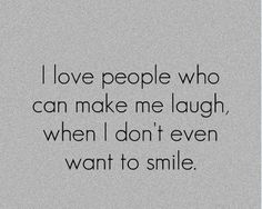 I #love people who can make me laugh, when I don't even want to smile. #quotes