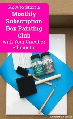 How to Start a Monthly Subscription Box Paint Club with Your Silhouette or Cricut - by cuttingforbusiness.com