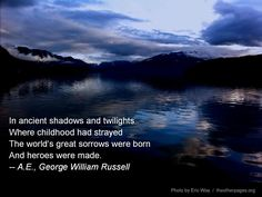 In ancient shadows and twilights / Where childhood had strayed / The world's great sorrows were born / And heroes were made. -- A. E. (George WIlliam Russel)