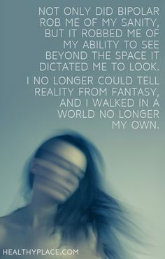 Quote on bipolar: Not only did bipolar rob me of my sanity, but it robbed me of my ability to see beyond the space it dictated me to look. I no longer could tell reality from fantasy, and I walked in a world no longer my own.  www.HealthyPlace.com