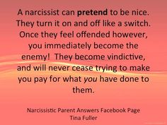 A narcissist can pretend to be nice. They turn it on & off like a switch. Once they feel offended however, you immediately become the enemy! They become vindictive & will never cease trying to make you pay for what you have done to them.