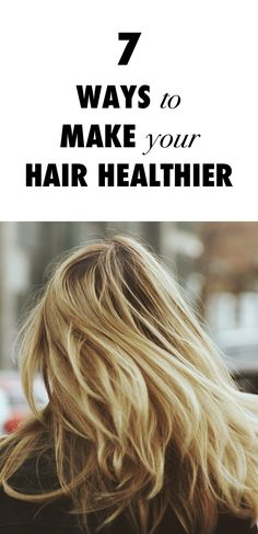 7 Ways To Make Your Hair Healthier