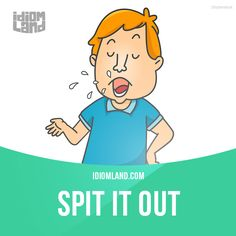 """Spit it out"" means ""go ahead and say something"". Example: Come on, spit it out, who told you about this? - Repinned by Chesapeake College Adult Ed. We offer free classes on the Eastern Shore of MD to help you earn your GED - H.S. Diploma or Learn English (ESL). www.Chesapeake.edu"