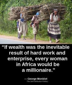 Women in Africa work very hard to provide for their families, they do strenuous labor that most Americans wouldn't even attempted, so if hard work equaled wealth they would be swimming in it.
