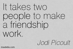 It takes two people to make a friendship work. Jodi Picoult
