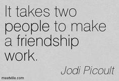 It takes two people to make a friendship work. Jodi Picoult
