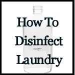 how to disinfect laundry - use hot water with tea tree oil, & grapefruit seed extract in the wash, with lemon juice and/or vinegar rinse.