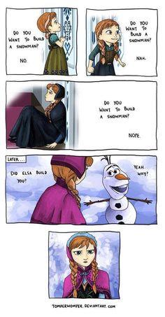"""""""-On construit un bonhomme de neige? -Non -On construit un bonhomme de neige? -Non -On construit un bonhomme de neige?  -Non ... -C'est Elsa qui t'as construit? -Oui pourquoi?""""  La tête d'Anna mddr! x)"""