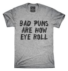 You can order this Bad Puns Are How Eye Roll t-shirt design on several different sizes, colors, and styles of shirts including short sleeve shirts, hoodies, and tank tops.  Each shirt is digitally printed when ordered, and shipped from Northern California.