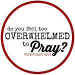 Praying when you feel OVERWHELMED {Let's Talk Day 4}