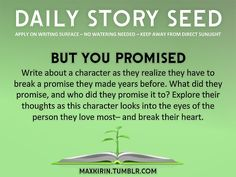 ⚘ DAILY STORY SEED ⚘  But You Promised Write about a character as they realize they have to break a promise they made years before. What did they promise, and who did they promise it to? Explore their thoughts as this character looks into the eyes of the person they love most– and break their heart.  Want more writerly content? Follow maxkirin.tumblr.com!