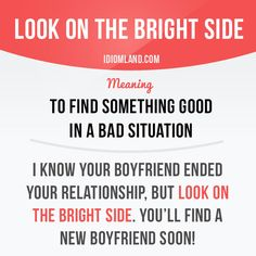 """""""Look on the bright side"""" means """"to find something good in a bad situation"""". Example: I know your boyfriend ended your relationship, but look on the bright side. You'll find a new boyfriend soon! Get our apps for learning English: learzing.com #idiom #idioms #saying #sayings #phrase #phrases #expression #expressions #english #englishlanguage #learnenglish #studyenglish #language #vocabulary #dictionary #grammar #efl #esl #tesl #tefl #toefl #ielts #toeic #englishlearning #vocab #wordoftheday…"""