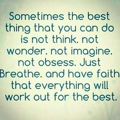 Sometimes the best thing you can do is not think, not wonder, not imagine, not obsessed, just breathe.