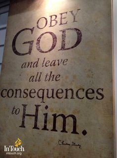 """Obey God and leave all the consequences to Him."" Dr. Charles Stanley, In Touch Ministries"