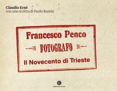 Francesco Penco, fotografo. Il Novecento di Trieste, Comunicarte Edizioni 2012