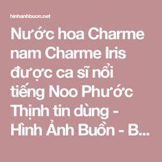 Nước hoa Charme nam Charme Iris được ca sĩ nổi tiếng Noo Phước Thịnh tin dùng - Hình Ảnh Buồn - Buồn vì Hình Ảnh