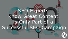 SEO Experts Know Great Content is Only Part of a Successful SEO Campaign