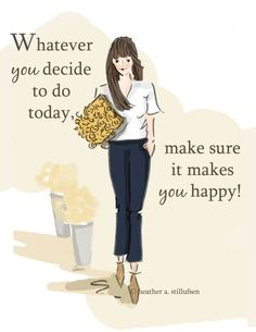 Whatever you decide today, make sure it makes you happy!