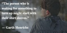 """""""The person who is waiting for something to turn up might start with their shirt sleeves."""" -Garth Henrichs"""