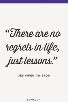There are no regrets in life, just lessons. - Jennifer Aniston