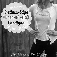 So Much To Make: Lettuce-Edge Repurposed T-shirt Cardigan