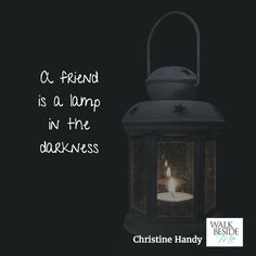 A friend is a lamp in the darkness. - Christine Handy, author of Walk Beside Me http://www.christinehandy.com/