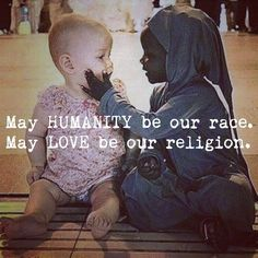 May humanity be our race. May love be our religion.