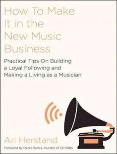 How to Make It in the New Music Business: Practical Tips on Building a Loyal Following and Making a Living As a Mu...