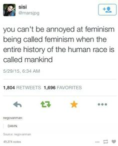 THIS IS WHAT I HAVE BEEN TRYING TO TELL MY OWN MOTHER FOR YEARS. That said I'm hesitant to call myself feminist because of the rather deep connection it nowadays has to mysandry