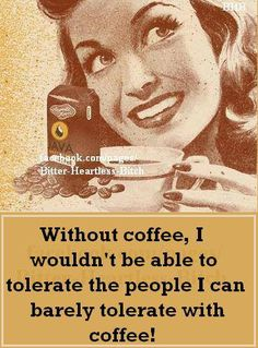 Without coffee, I wouldn't be able to tolerate the people I can barely tolerate with coffee!