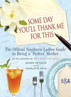 Some Day You'll Thank Me for This: The Official Southern Ladies' Guide to Being a Perfect Mother. I must read this!