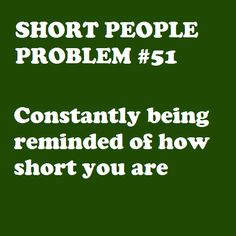 Just in case I forget. You know coz short people are extremely forgetful. And short. Short People Problems, Short Girl Problems, Short People Humor, Short Person, Short Jokes, Struggle Is Real, I Can Relate, The Villain, Story Of My Life