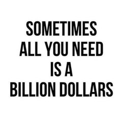 """Sometimes all you need is a billion dollars."""