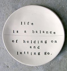 Quote >> Life is a balance of holding and letting go.