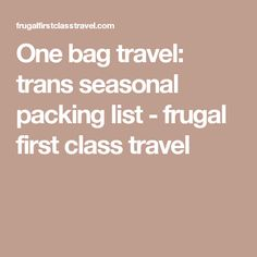 One bag travel: trans seasonal packing list - frugal first class travel