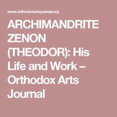 ARCHIMANDRITE ZENON (THEODOR): His Life and Work – Orthodox Arts Journal