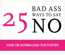 25 Badass Ways to Say No  | Justine Musk *Don't just pin this - READ IT NOW! Grow some ladyballs!