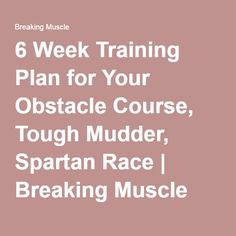 6 Week Training Plan for Your Obstacle Course, Tough Mudder, Spartan Race   Breaking Muscle