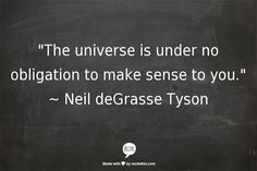 The universe is under no obligation to make sense to you ~ Neil deGrasse Tyson