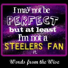 words from the wise...I may not be perfect but at least i'm not a steelers fan