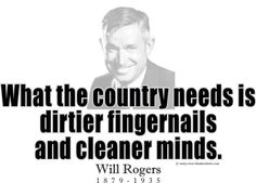 """What the country needs is  dirtier fingernails  and cleaner minds."" ~ Will Rogers 1879 -1935.....what's the point of a fancy french manicure, if filth comes out of your mouth...."