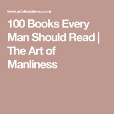 I have read some of these, but i wouldn't mind someone picking one or two that they think i'd enjoy...  100 Books Every Man Should Read | The Art of Manliness