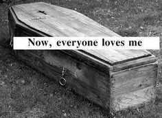 """Someone wrote: """"This is sad because this is how depression works . No one notices , cares , or even gives a shit until your laying dead cold in a fucking casket. Then """"you were so beautiful"""" """"smart"""" and """"everyone loved you. """" I'm making you , if you ever notice someone's depression please speak up. Get them help. Don't just watch or brush it off . Don't tell them """"just be happy"""" or other ignorant things :::get them help:: take them to a doctor..."""""""