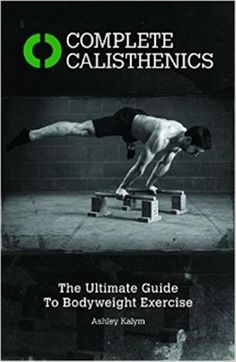 Hixamstudies: Complete Calisthenics The Ultimate Guide to Bodywe...