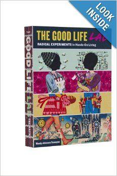 The Good Life Lab: Radical Experiments in Hands-On Living: Wendy Jehanara Tremayne, Dale Dougherty, Christopher Bamford, Brad Lancaster, San...