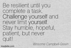 Winsome Campbell-Green: Be resilient until you complete a task. Challenge yourself and never limit yourself. Stay humble, hopeful, patient, but never quit! challenge, yourself, self-esteem. Meetville Quotes