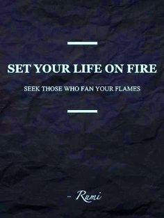 """Set your life on fire. Seek those who fan your flames."" Rumi #quote #rumi Defina sua vida no fogo. Procure aqueles que são fã das suas chamas"
