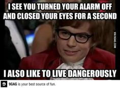 i see you turned your alarm off and closed your eyes for a second. i also like to live dangerously.