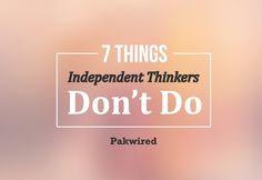 7 Things Independent Thinkers Don't Do